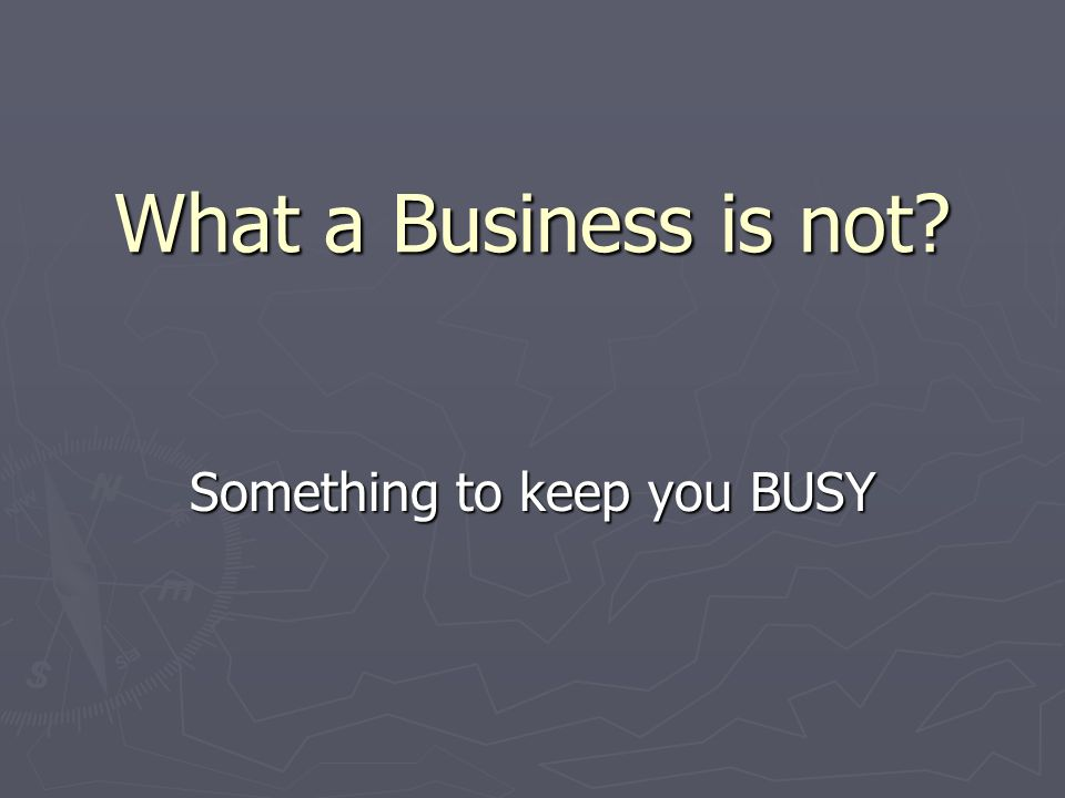 What a Business is not Something to keep you BUSY