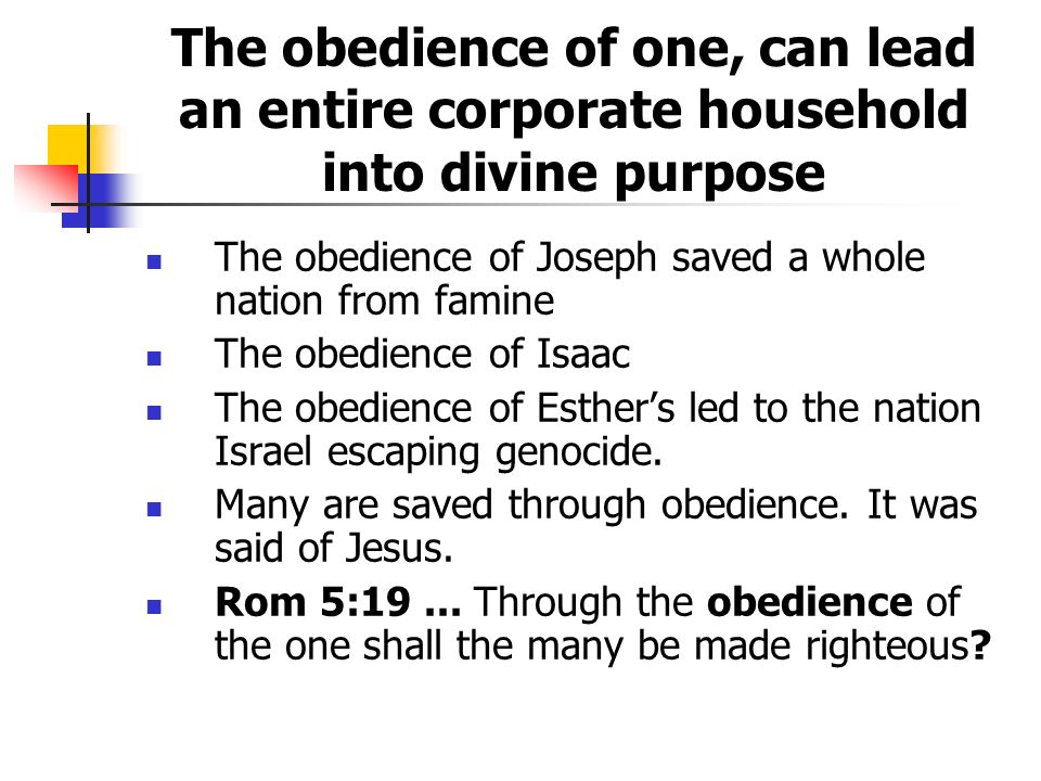 The obedience of one, can lead an entire corporate household into divine purpose The obedience of Joseph saved a whole nation from famine The obedience of Isaac The obedience of Esthers led to the nation Israel escaping genocide.