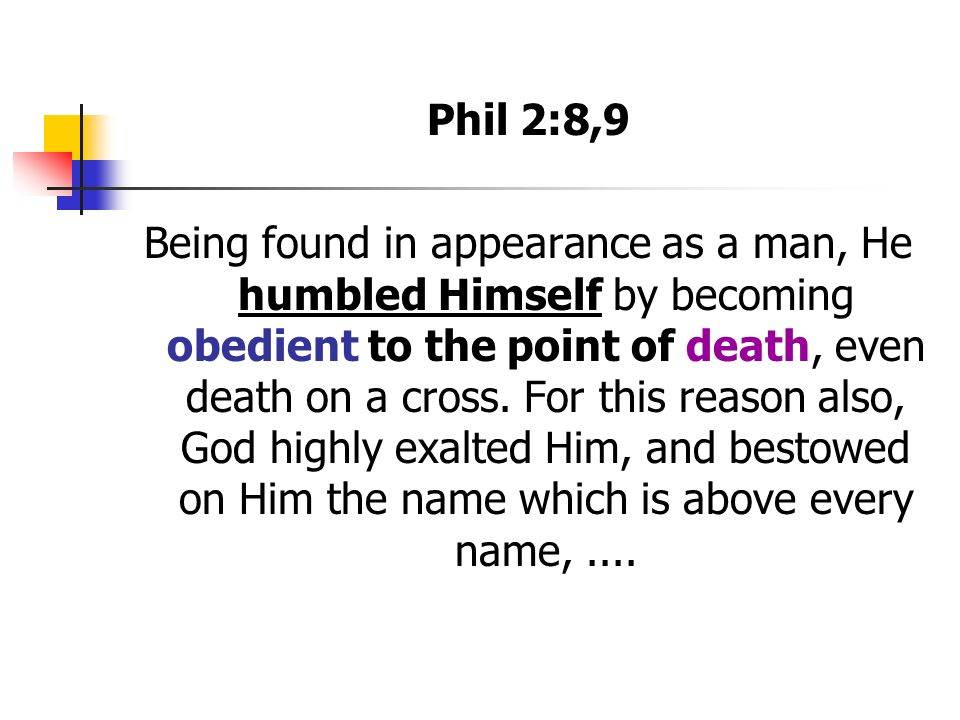 Phil 2:8,9 Being found in appearance as a man, He humbled Himself by becoming obedient to the point of death, even death on a cross.