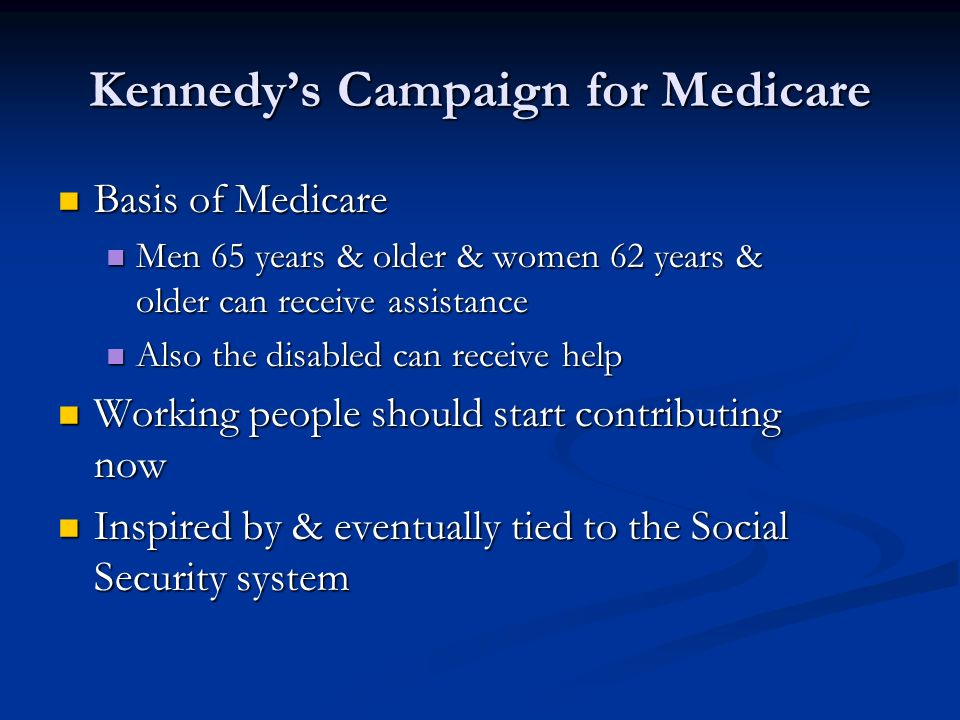 Kennedys Campaign for Medicare Basis of Medicare Basis of Medicare Men 65 years & older & women 62 years & older can receive assistance Men 65 years & older & women 62 years & older can receive assistance Also the disabled can receive help Also the disabled can receive help Working people should start contributing now Working people should start contributing now Inspired by & eventually tied to the Social Security system Inspired by & eventually tied to the Social Security system