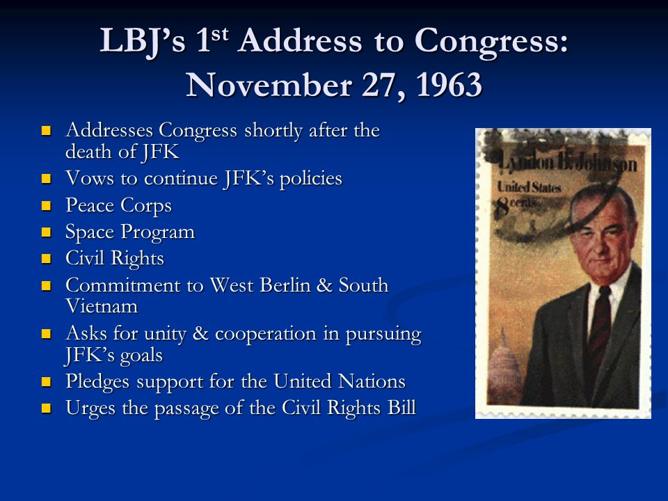 LBJs 1 st Address to Congress: November 27, 1963 Addresses Congress shortly after the death of JFK Addresses Congress shortly after the death of JFK Vows to continue JFKs policies Vows to continue JFKs policies Peace Corps Peace Corps Space Program Space Program Civil Rights Civil Rights Commitment to West Berlin & South Vietnam Commitment to West Berlin & South Vietnam Asks for unity & cooperation in pursuing JFKs goals Asks for unity & cooperation in pursuing JFKs goals Pledges support for the United Nations Pledges support for the United Nations Urges the passage of the Civil Rights Bill Urges the passage of the Civil Rights Bill