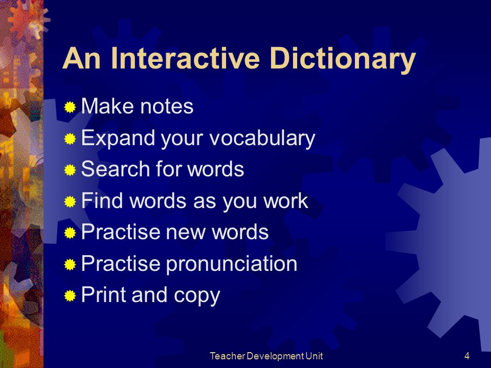 Teacher Development Unit4 An Interactive Dictionary Make notes Expand your vocabulary Search for words Find words as you work Practise new words Practise pronunciation Print and copy