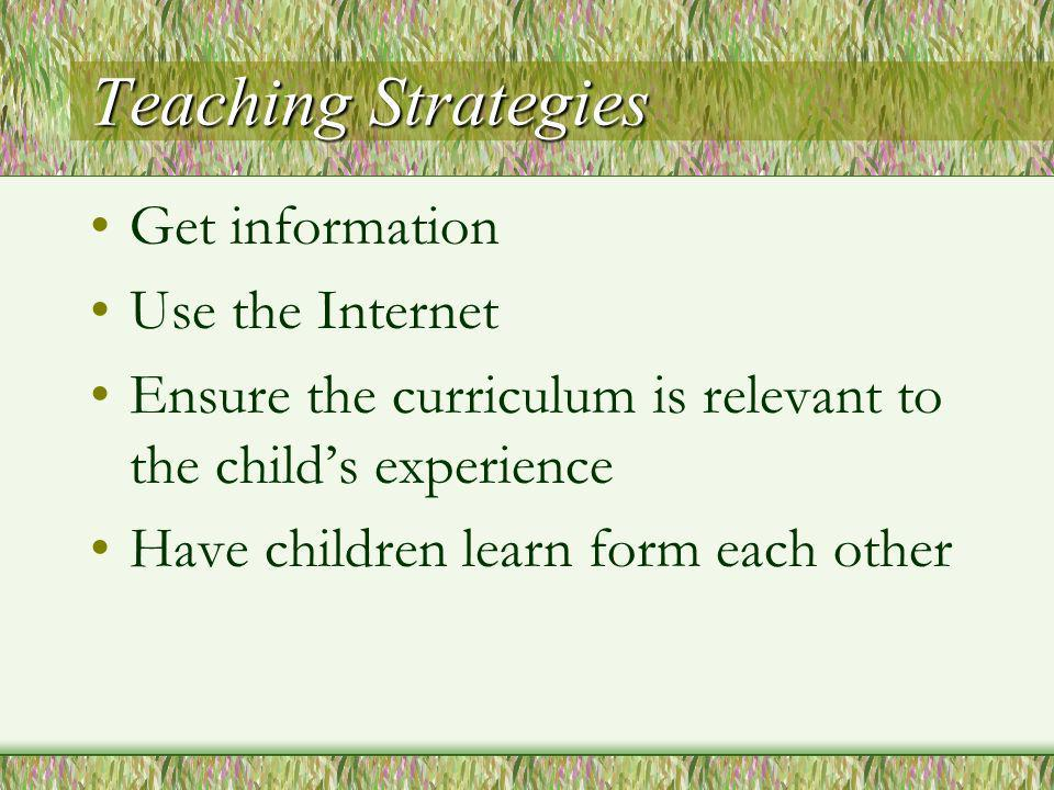 Teaching Strategies Get information Use the Internet Ensure the curriculum is relevant to the childs experience Have children learn form each other