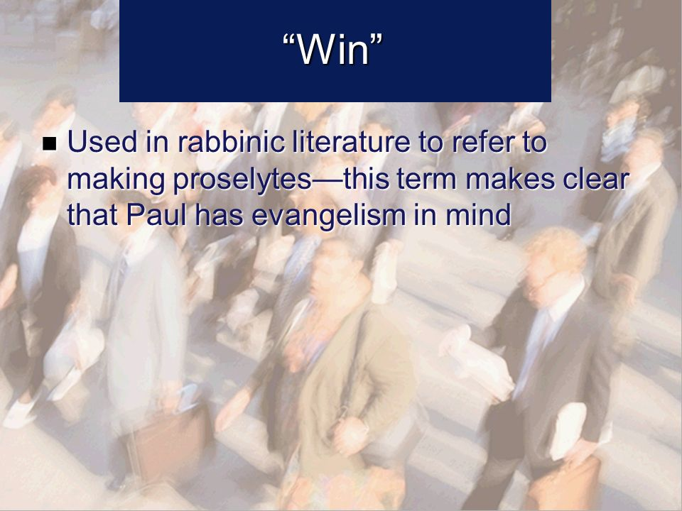 Win Used in rabbinic literature to refer to making proselytesthis term makes clear that Paul has evangelism in mind Used in rabbinic literature to refer to making proselytesthis term makes clear that Paul has evangelism in mind
