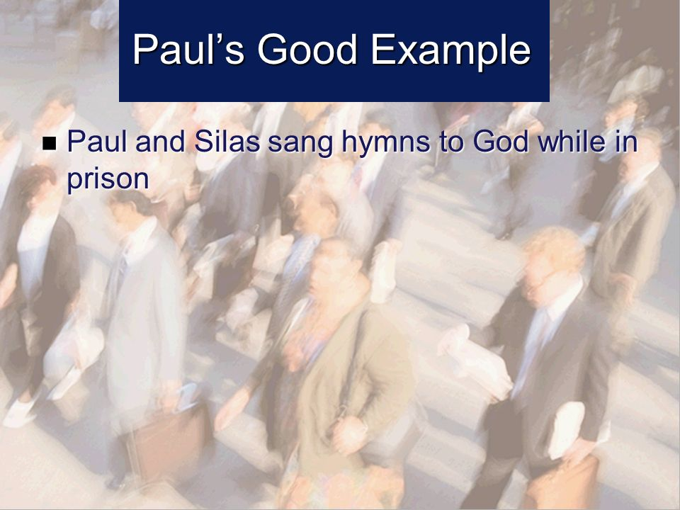 Pauls Good Example Paul and Silas sang hymns to God while in prison Paul and Silas sang hymns to God while in prison
