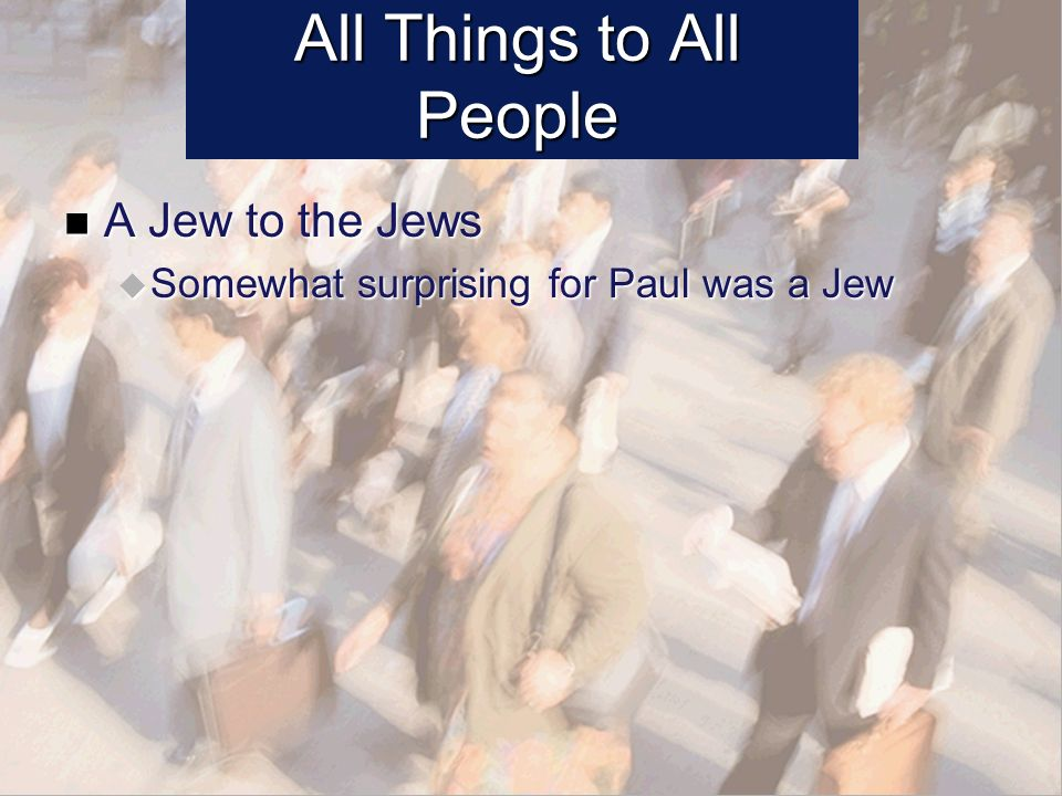 All Things to All People A Jew to the Jews A Jew to the Jews Somewhat surprising for Paul was a Jew Somewhat surprising for Paul was a Jew