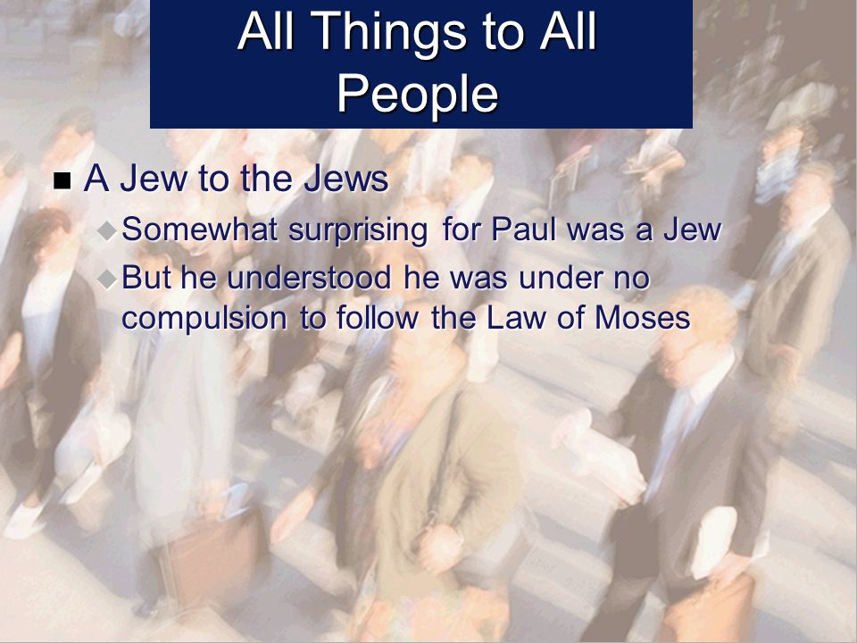 All Things to All People A Jew to the Jews A Jew to the Jews Somewhat surprising for Paul was a Jew Somewhat surprising for Paul was a Jew But he understood he was under no compulsion to follow the Law of Moses But he understood he was under no compulsion to follow the Law of Moses