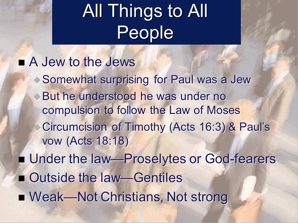All Things to All People A Jew to the Jews A Jew to the Jews Somewhat surprising for Paul was a Jew Somewhat surprising for Paul was a Jew But he understood he was under no compulsion to follow the Law of Moses But he understood he was under no compulsion to follow the Law of Moses Circumcision of Timothy (Acts 16:3) & Pauls vow (Acts 18:18) Circumcision of Timothy (Acts 16:3) & Pauls vow (Acts 18:18) Under the lawProselytes or God-fearers Under the lawProselytes or God-fearers Outside the lawGentiles Outside the lawGentiles WeakNot Christians, Not strong WeakNot Christians, Not strong