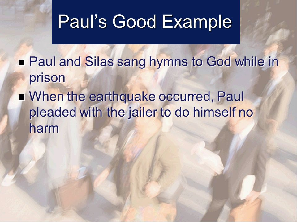 Pauls Good Example Paul and Silas sang hymns to God while in prison Paul and Silas sang hymns to God while in prison When the earthquake occurred, Paul pleaded with the jailer to do himself no harm When the earthquake occurred, Paul pleaded with the jailer to do himself no harm