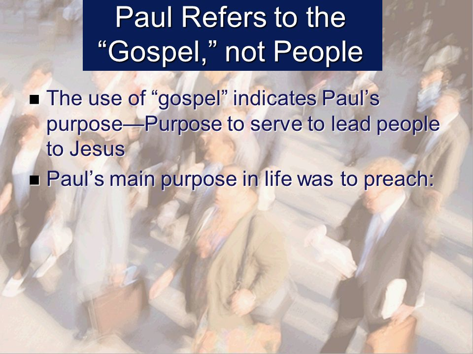 Paul Refers to the Gospel, not People The use of gospel indicates Pauls purposePurpose to serve to lead people to Jesus The use of gospel indicates Pauls purposePurpose to serve to lead people to Jesus Pauls main purpose in life was to preach: Pauls main purpose in life was to preach:
