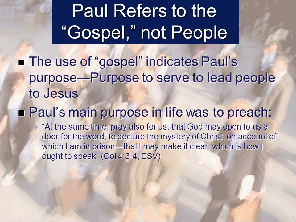 Paul Refers to the Gospel, not People The use of gospel indicates Pauls purposePurpose to serve to lead people to Jesus The use of gospel indicates Pauls purposePurpose to serve to lead people to Jesus Pauls main purpose in life was to preach: Pauls main purpose in life was to preach: At the same time, pray also for us, that God may open to us a door for the word, to declare the mystery of Christ, on account of which I am in prisonthat I may make it clear, which is how I ought to speak (Col 4:3-4, ESV).