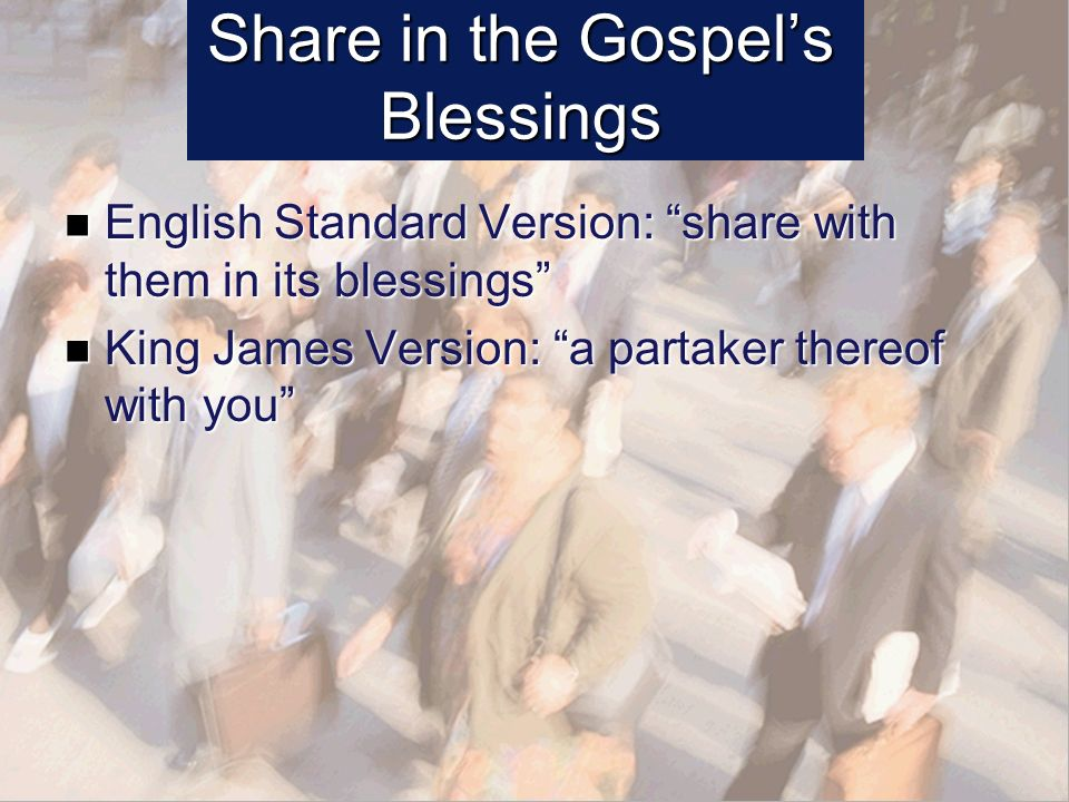Share in the Gospels Blessings English Standard Version: share with them in its blessings English Standard Version: share with them in its blessings King James Version: a partaker thereof with you King James Version: a partaker thereof with you