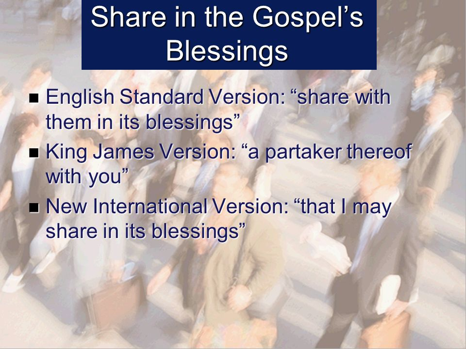 Share in the Gospels Blessings English Standard Version: share with them in its blessings English Standard Version: share with them in its blessings King James Version: a partaker thereof with you King James Version: a partaker thereof with you New International Version: that I may share in its blessings New International Version: that I may share in its blessings