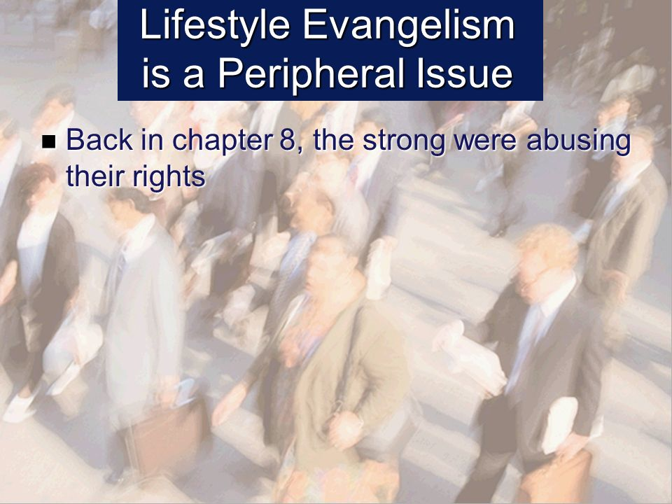 Lifestyle Evangelism is a Peripheral Issue Back in chapter 8, the strong were abusing their rights Back in chapter 8, the strong were abusing their rights