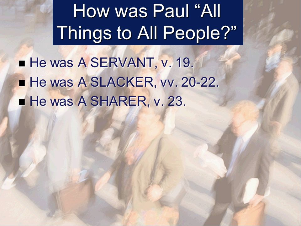 How was Paul All Things to All People. He was A SERVANT, v.