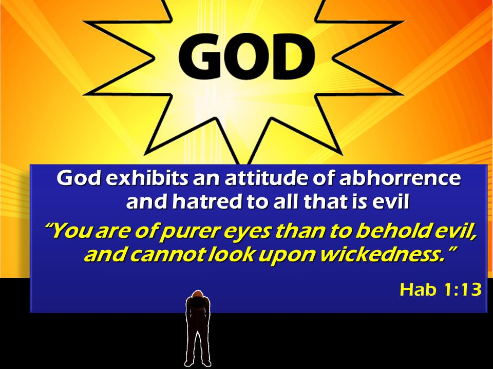 God exhibits an attitude of abhorrence and hatred to all that is evil You are of purer eyes than to behold evil, and cannot look upon wickedness.
