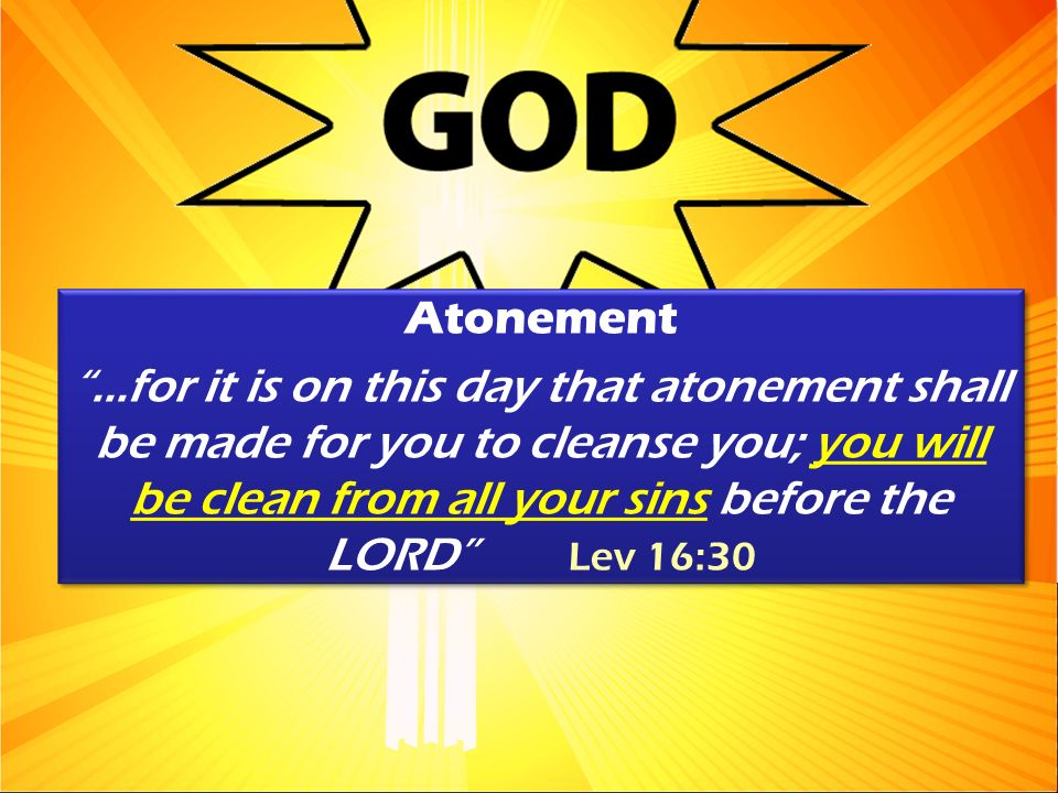 Atonement...for it is on this day that atonement shall be made for you to cleanse you; you will be clean from all your sins before the LORD Lev 16:30 Atonement...for it is on this day that atonement shall be made for you to cleanse you; you will be clean from all your sins before the LORD Lev 16:30
