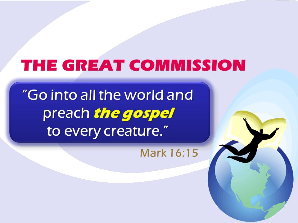 THE GREAT COMMISSION Go into all the world and preach the gospel to every creature. Mark 16:15