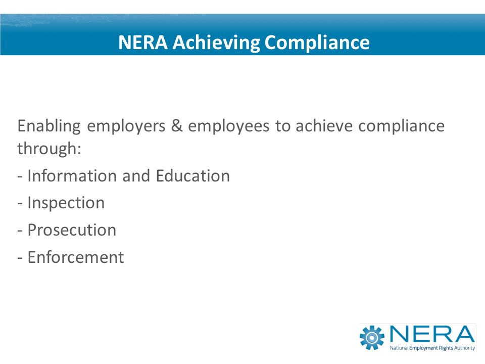 Enabling employers & employees to achieve compliance through: - Information and Education - Inspection - Prosecution - Enforcement NERA Achieving Compliance