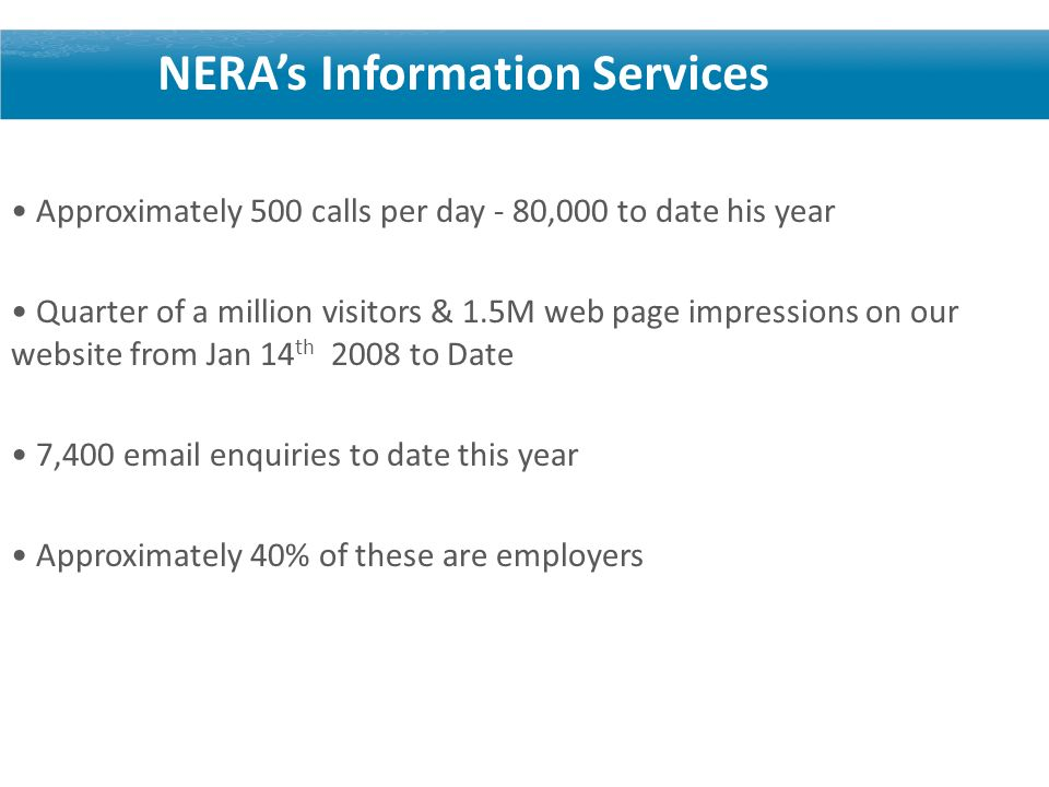 NERAs Information Services Approximately 500 calls per day - 80,000 to date his year Quarter of a million visitors & 1.5M web page impressions on our website from Jan 14 th 2008 to Date 7,400  enquiries to date this year Approximately 40% of these are employers