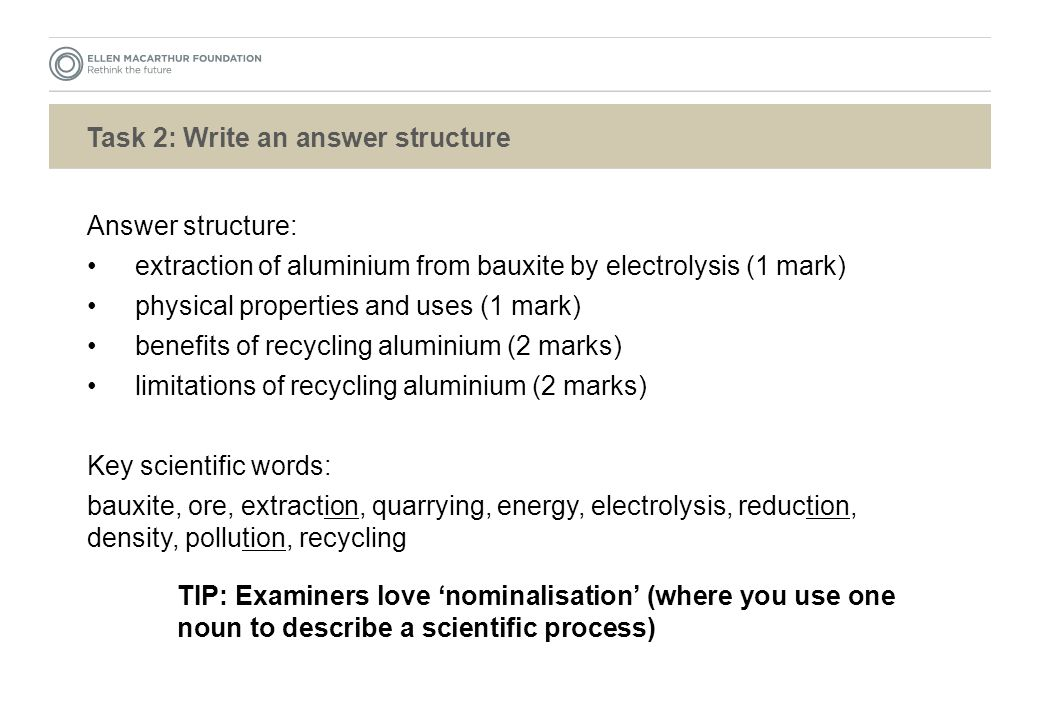 Task 2: Write an answer structure Answer structure: extraction of aluminium from bauxite by electrolysis (1 mark) physical properties and uses (1 mark) benefits of recycling aluminium (2 marks) limitations of recycling aluminium (2 marks) Key scientific words: bauxite, ore, extraction, quarrying, energy, electrolysis, reduction, density, pollution, recycling TIP: Examiners love nominalisation (where you use one noun to describe a scientific process)