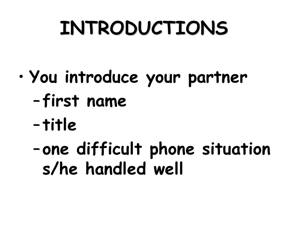 INTRODUCTIONS You introduce your partner –first name –title –one difficult phone situation s/he handled well
