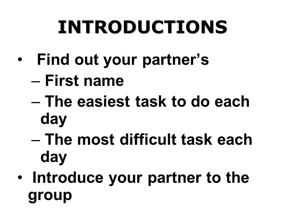 INTRODUCTIONS Find out your partners – First name – The easiest task to do each day – The most difficult task each day Introduce your partner to the group