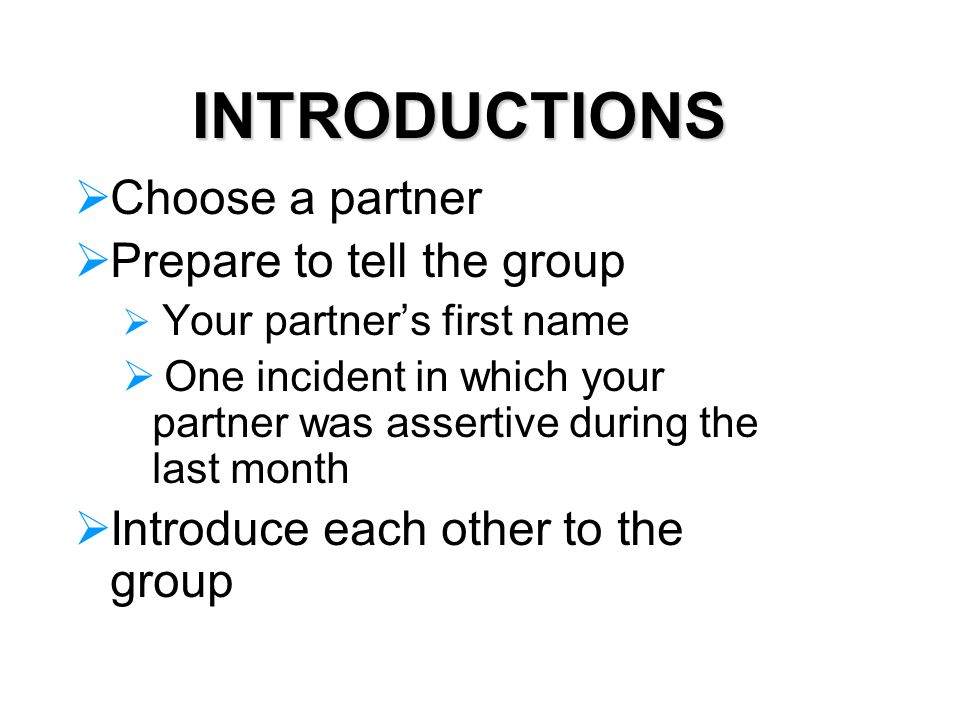 INTRODUCTIONS Choose a partner Prepare to tell the group Your partners first name One incident in which your partner was assertive during the last month Introduce each other to the group