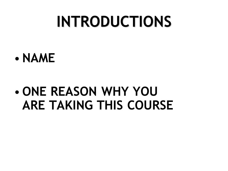INTRODUCTIONS NAME ONE REASON WHY YOU ARE TAKING THIS COURSE