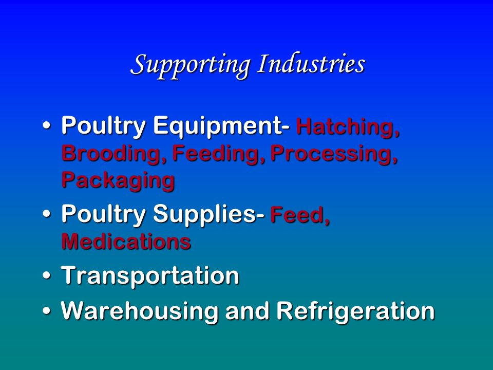 Supporting Industries Poultry Equipment- Hatching, Brooding, Feeding, Processing, PackagingPoultry Equipment- Hatching, Brooding, Feeding, Processing, Packaging Poultry Supplies- Feed, MedicationsPoultry Supplies- Feed, Medications TransportationTransportation Warehousing and RefrigerationWarehousing and Refrigeration