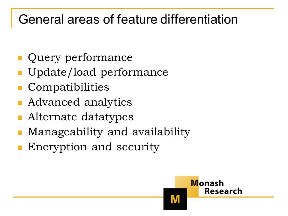 General areas of feature differentiation Query performance Update/load performance Compatibilities Advanced analytics Alternate datatypes Manageability and availability Encryption and security