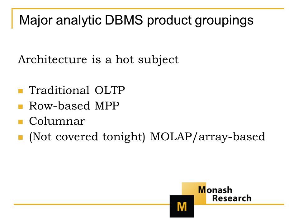 Major analytic DBMS product groupings Architecture is a hot subject Traditional OLTP Row-based MPP Columnar (Not covered tonight) MOLAP/array-based