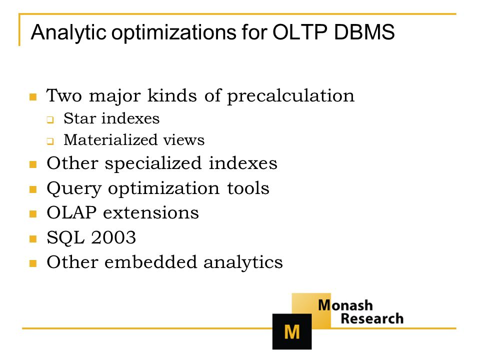 Analytic optimizations for OLTP DBMS Two major kinds of precalculation Star indexes Materialized views Other specialized indexes Query optimization tools OLAP extensions SQL 2003 Other embedded analytics