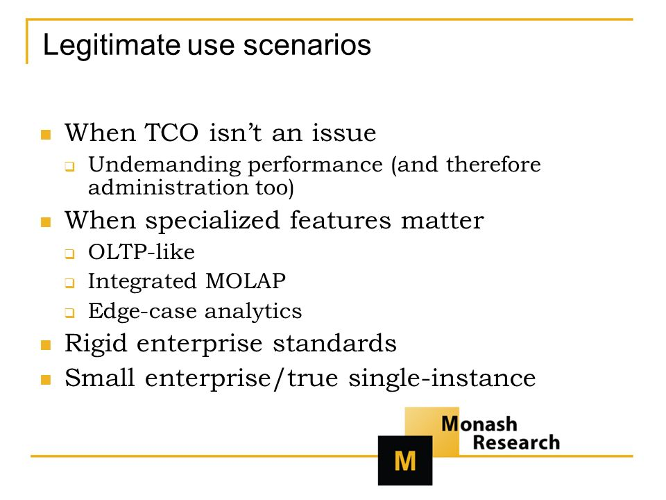 Legitimate use scenarios When TCO isnt an issue Undemanding performance (and therefore administration too) When specialized features matter OLTP-like Integrated MOLAP Edge-case analytics Rigid enterprise standards Small enterprise/true single-instance