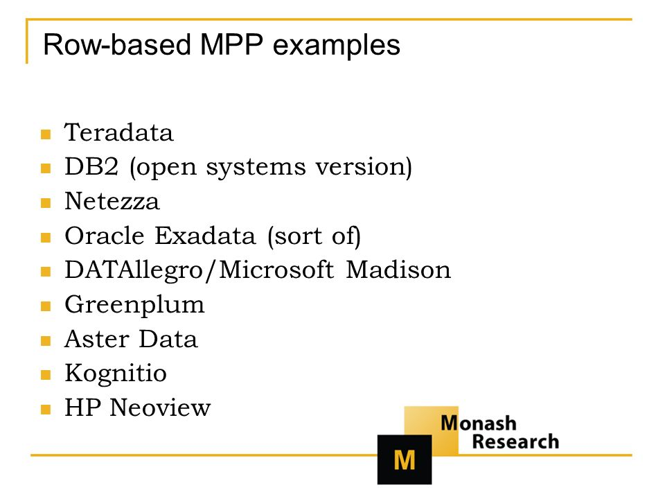 Row-based MPP examples Teradata DB2 (open systems version) Netezza Oracle Exadata (sort of) DATAllegro/Microsoft Madison Greenplum Aster Data Kognitio HP Neoview
