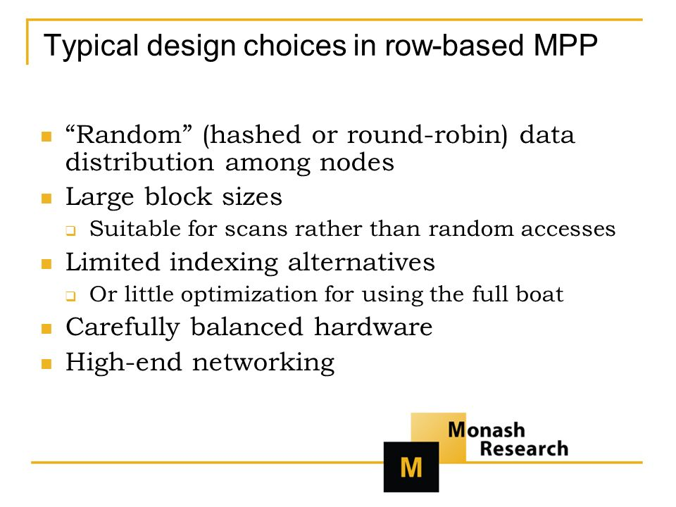 Typical design choices in row-based MPP Random (hashed or round-robin) data distribution among nodes Large block sizes Suitable for scans rather than random accesses Limited indexing alternatives Or little optimization for using the full boat Carefully balanced hardware High-end networking