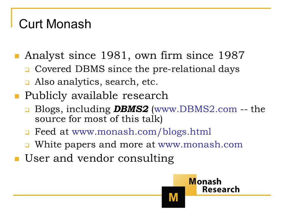 Curt Monash Analyst since 1981, own firm since 1987 Covered DBMS since the pre-relational days Also analytics, search, etc.