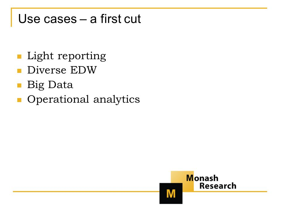 Use cases – a first cut Light reporting Diverse EDW Big Data Operational analytics