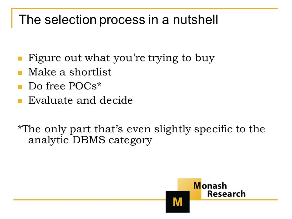 The selection process in a nutshell Figure out what youre trying to buy Make a shortlist Do free POCs* Evaluate and decide *The only part thats even slightly specific to the analytic DBMS category