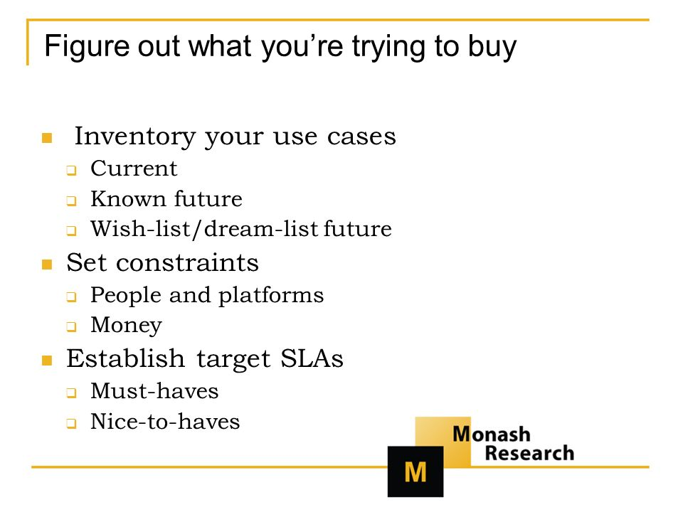 Figure out what youre trying to buy Inventory your use cases Current Known future Wish-list/dream-list future Set constraints People and platforms Money Establish target SLAs Must-haves Nice-to-haves