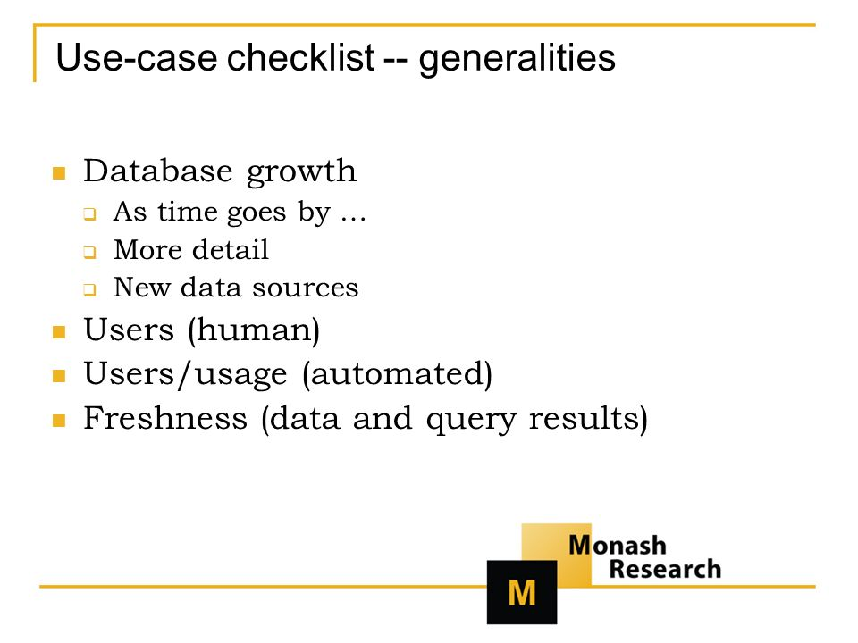 Use-case checklist -- generalities Database growth As time goes by … More detail New data sources Users (human) Users/usage (automated) Freshness (data and query results)