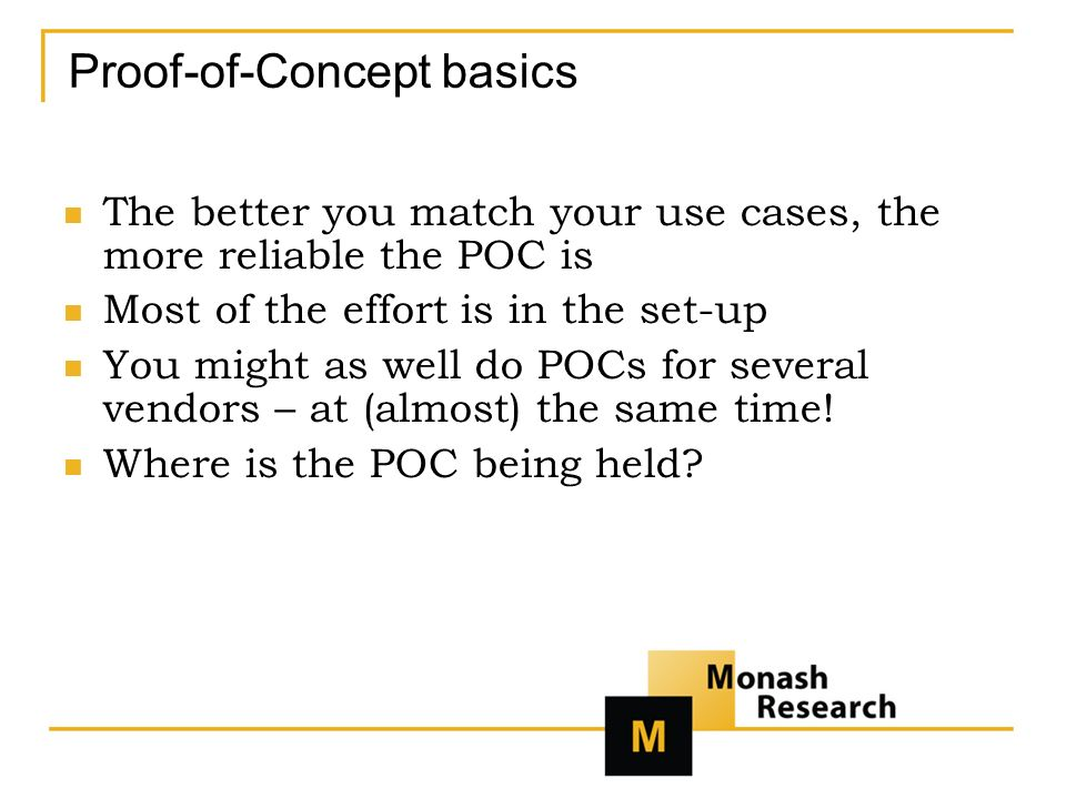 Proof-of-Concept basics The better you match your use cases, the more reliable the POC is Most of the effort is in the set-up You might as well do POCs for several vendors – at (almost) the same time.