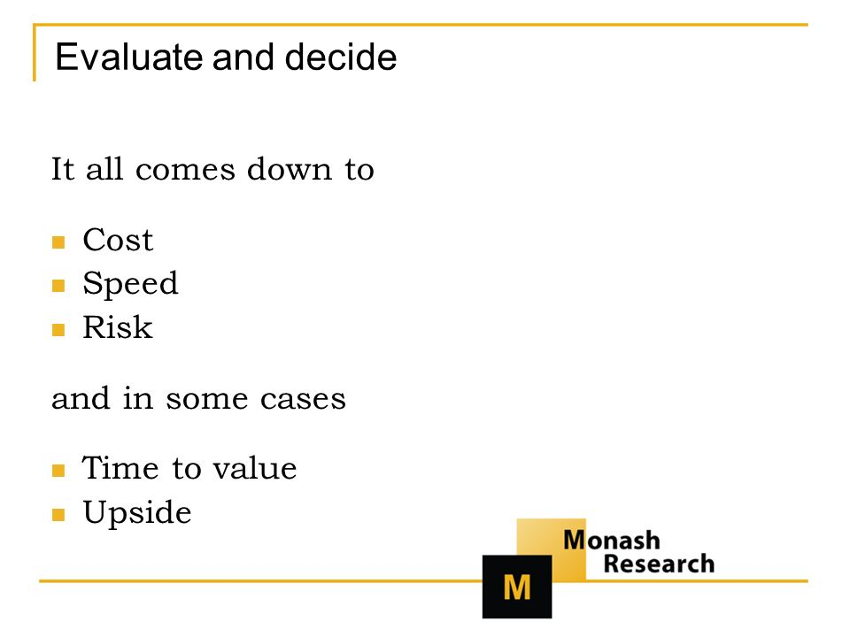 Evaluate and decide It all comes down to Cost Speed Risk and in some cases Time to value Upside