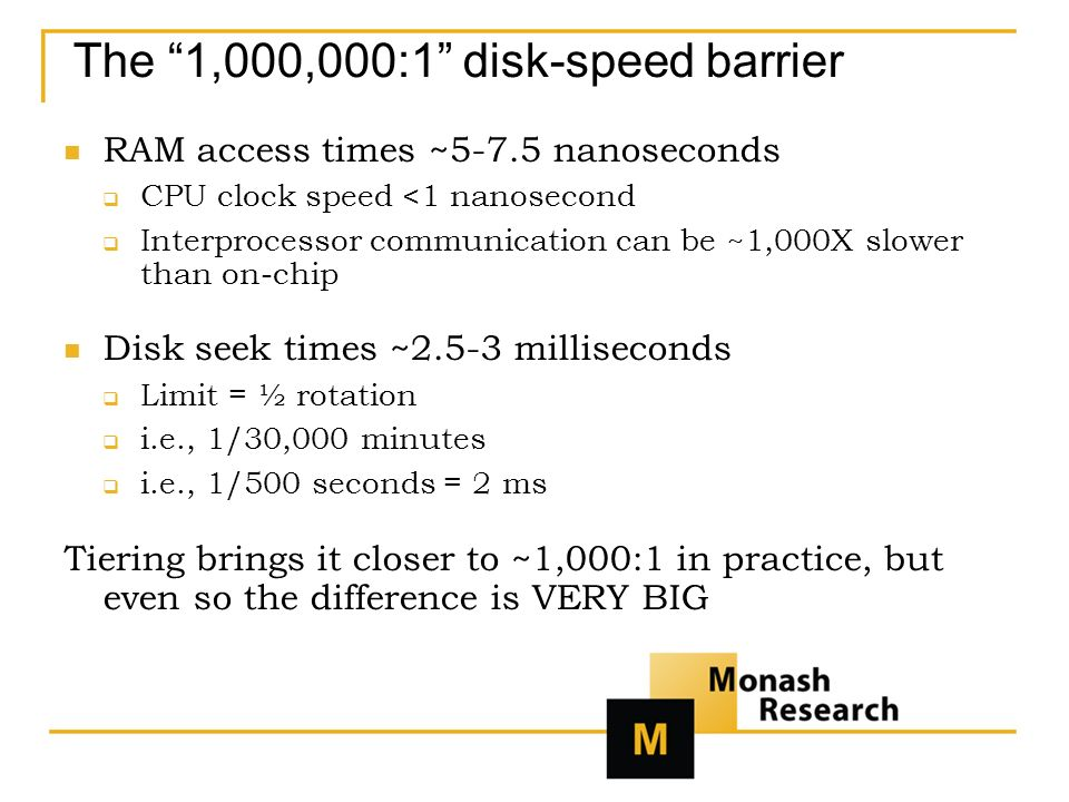 The 1,000,000:1 disk-speed barrier RAM access times ~5-7.5 nanoseconds CPU clock speed <1 nanosecond Interprocessor communication can be ~1,000X slower than on-chip Disk seek times ~2.5-3 milliseconds Limit = ½ rotation i.e., 1/30,000 minutes i.e., 1/500 seconds = 2 ms Tiering brings it closer to ~1,000:1 in practice, but even so the difference is VERY BIG
