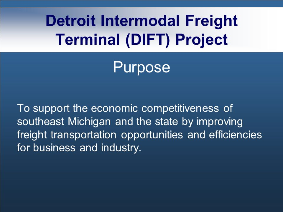 Detroit Intermodal Freight Terminal (DIFT) Project Purpose To support the economic competitiveness of southeast Michigan and the state by improving freight transportation opportunities and efficiencies for business and industry.