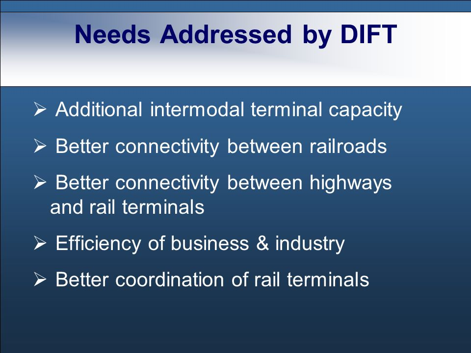 Needs Addressed by DIFT Additional intermodal terminal capacity Better connectivity between railroads Better connectivity between highways and rail terminals Efficiency of business & industry Better coordination of rail terminals