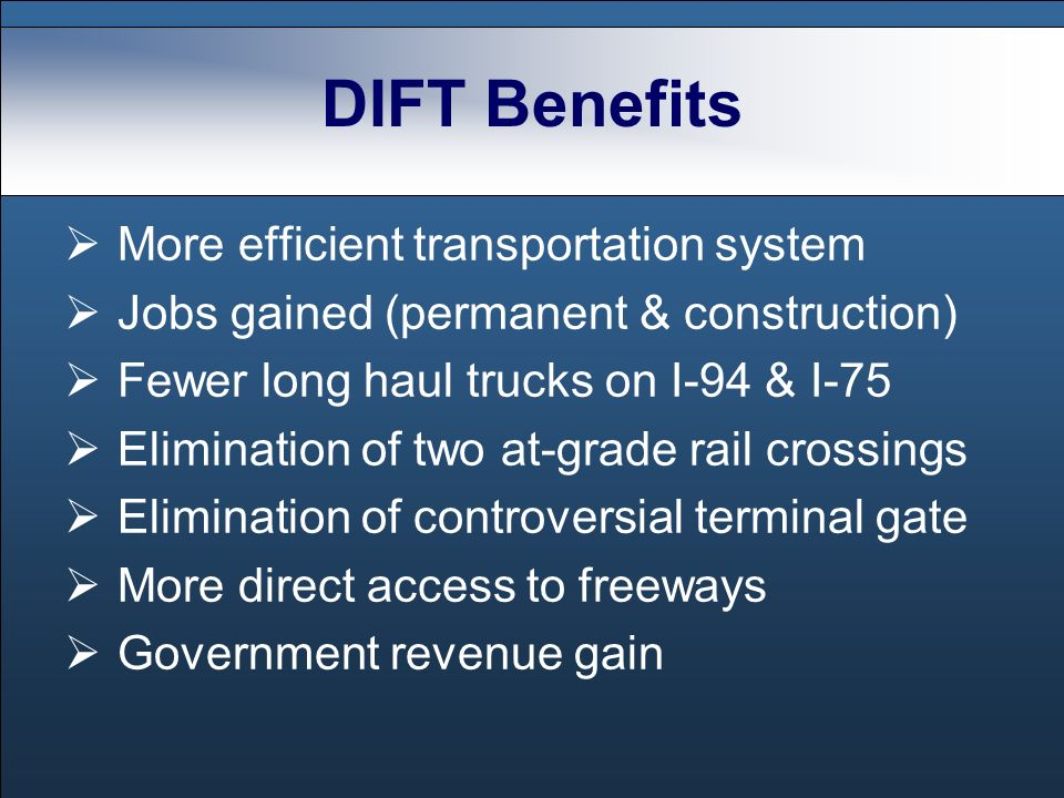DIFT Benefits More efficient transportation system Jobs gained (permanent & construction) Fewer long haul trucks on I-94 & I-75 Elimination of two at-grade rail crossings Elimination of controversial terminal gate More direct access to freeways Government revenue gain