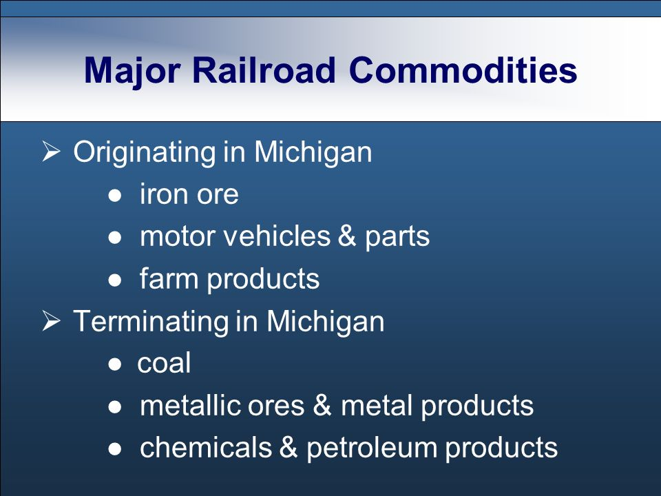 Major Railroad Commodities Originating in Michigan iron ore motor vehicles & parts farm products Terminating in Michigan coal metallic ores & metal products chemicals & petroleum products