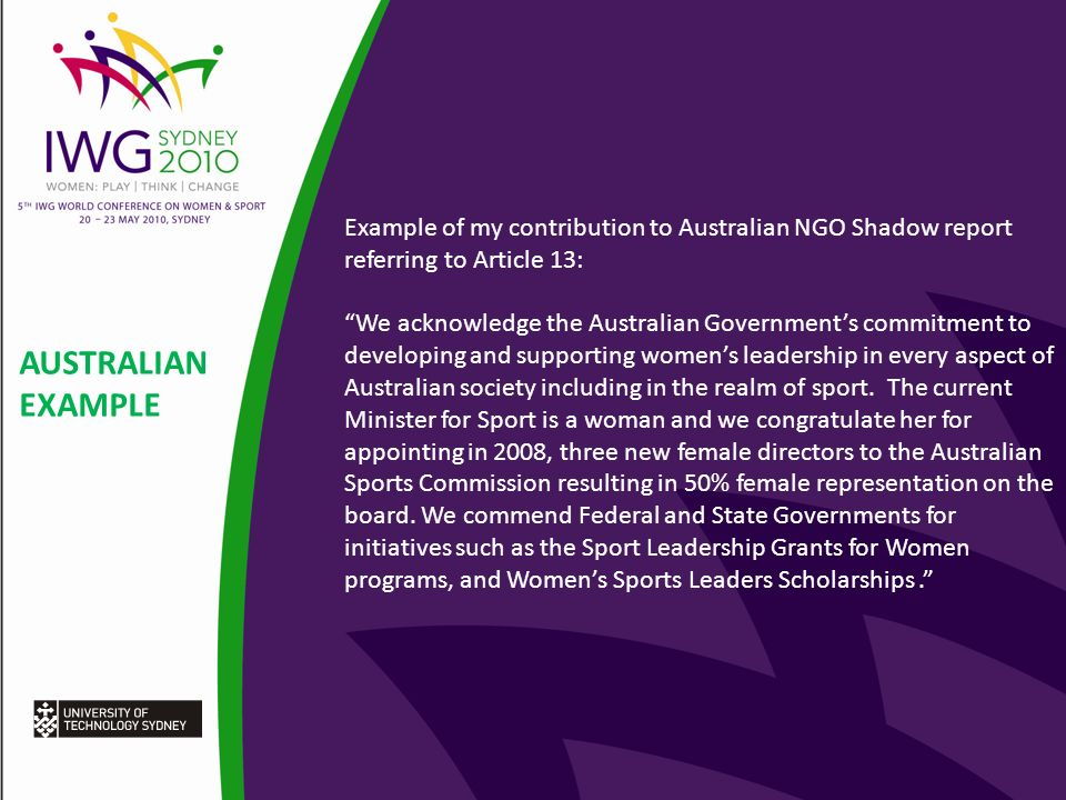 AUSTRALIAN EXAMPLE Example of my contribution to Australian NGO Shadow report referring to Article 13: We acknowledge the Australian Governments commitment to developing and supporting womens leadership in every aspect of Australian society including in the realm of sport.