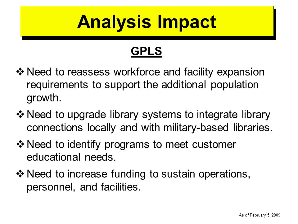 -----DRAFT----- As of February 5, 2009 Analysis Impact GPLS Need to reassess workforce and facility expansion requirements to support the additional population growth.